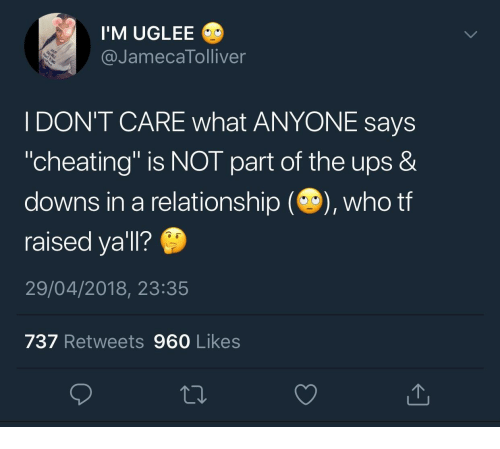 "Cheating, Ups, and In a Relationship: I'M UGLEE  @JamecaTolliver  I DON'T CARE what ANYONE says  ""cheating"" is NOT part of the ups &  downs in a relationship (), who tf  raised ya'll?  29/04/2018, 23:35  737 Retweets 960 Likes"