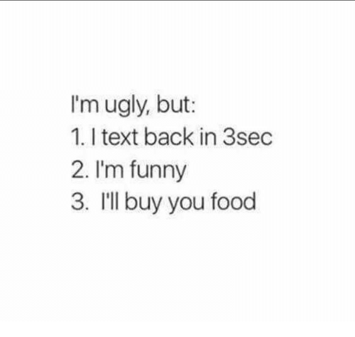 Food, Funny, and Ugly: I'm ugly, but:  1. I text back in 3sec  2. I'm funny  3. I'll buy you food