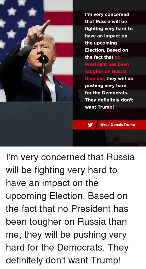 Definitely, Russia, and Trump: I'm very concerned  that Russia will be  fighting very hard to  have an impact on  the upcoming  Election. Based on  the fact that no  President has been  tougher on Russia  than me, they will be  pushing very hard  for the Democrats.  They definitely don't  want Trump!  У @realDonaldTrump I'm very concerned that Russia will be fighting very hard to have an impact on the upcoming Election. Based on the fact that no President has been tougher on Russia than me, they will be pushing very hard for the Democrats. They definitely don't want Trump!