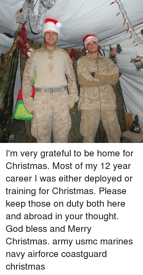 usmc: I'm very grateful to be home for Christmas. Most of my 12 year career I was either deployed or training for Christmas. Please keep those on duty both here and abroad in your thought. God bless and Merry Christmas. army usmc marines navy airforce coastguard christmas