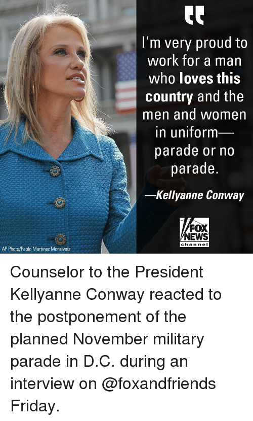 Conway: I'm very proud to  work for a man  who loves this  country and the  men and women  in uniform  parade or no  parade.  -Kellyanne Conway  FOX  NEWS  chan nel  AP Photo/Pablo Martinez Monsivais Counselor to the President Kellyanne Conway reacted to the postponement of the planned November military parade in D.C. during an interview on @foxandfriends Friday.