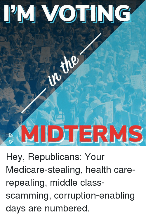 Memes, Medicare, and Corruption: I'M VOTING  DR  MIDTERMS Hey, Republicans:  Your Medicare-stealing, health care-repealing, middle class-scamming, corruption-enabling days are numbered.
