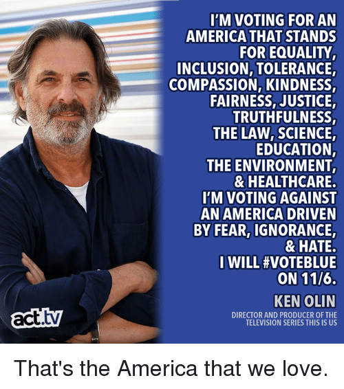 America, Ken, and Love: I'M VOTING FOR AN  AMERICA THAT STANDS  FOR EQUALITY  INCLUSION, TOLERANCE  COMPASSION, KINDNESS,  FAIRNESS, JUSTICE  TRUTHFULNESS,  THE LAW,SCIENCE,  EDUCATION,  THE ENVIRONMENT  & HEALTHCARE  I'M VOTING AGAINST  AN AMERICA DRIVEN  BY FEAR, IGNORANCE,  & HATE.  I WILL #VOTEBLUE  ON 11/6.  act.tv  KEN OLIN  DIRECTOR AND PRODUCER OF THE  TELEVISION SERIES THIS IS US That's the America that we love.