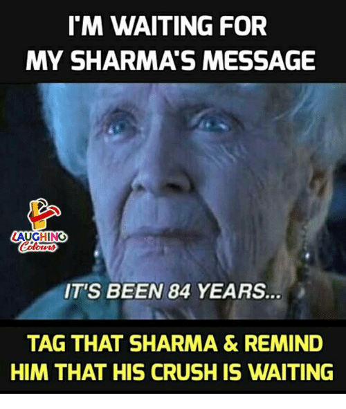 84 Years: I'M WAITING FOR  MY SHARMA'S MESSAGE  LAUGHING  IT'S BEEN 84 YEARS  TAG THAT SHARMA & REMIND  HIM THAT HIS CRUSH IS WAITING