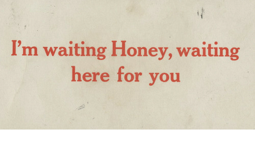 Waiting..., Honey, and You: I'm waiting Honey, waiting  here for you