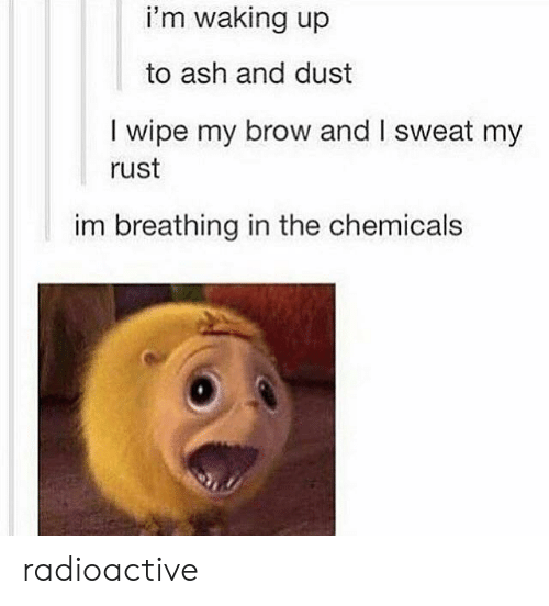 Ash, Rust, and Radioactive: i'm waking up  to ash and dust  I wipe my brow and I sweat my  rust  im breathing in the chemicals radioactive