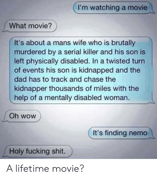 holy fucking shit: I'm watching a movie  What movie?  It's about a mans wife who is brutally  murdered by a serial killer and his son is  left physically disabled. In a twisted turn  of events his son is kidnapped and the  dad has to track and chase the  kidnapper thousands of miles with the  help of a mentally disabled woman.  Oh wow  It's finding nemo  Holy fucking shit. A lifetime movie?