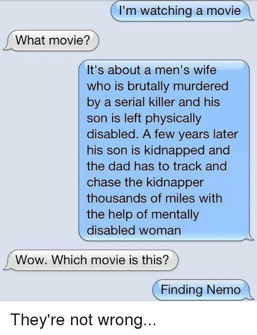 Aing: I'm watching a movie  What movie?  It's about a men's wife  who is brutally murdered  by a serial killer and his  son is left physically  disabled. A few years later  his son is kidnapped and  the dad has to track and  chase the kidnapper  thousands of miles with  the help of mentally  disabled woman  Wow. Which movie is this?  (Finding Nemo They're not wrong...