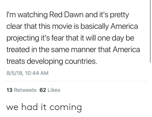 Projecting: I'm watching Red Dawn and it's pretty  clear that this movie is basically America  projecting it's fear that it will one day be  treated in the same manner that America  treats developing countries.  8/5/18, 10:44 AM  13 Retweets 62 Likes we had it coming