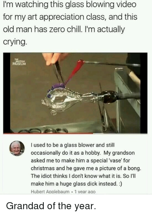 Chill, Christmas, and Crying: I'm watching this glass blowing video  for my art appreciation class, and this  old man has zero chill. I'm actually  crying  BRITISH  MUSEUM  I used to be a glass blower and still  occasionally do it as a hobby. My grandson  asked me to make him a special 'vase' for  christmas and he gave me a picture of a bong.  The idiot thinks I don't know what it is. So I'lI  make him a huge glass dick instead.)  Hubert Applebaum 1 vear aao Grandad of the year.