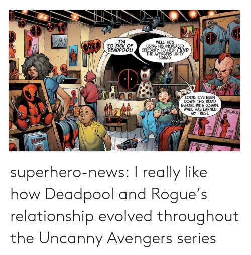News, Squad, and Superhero: IM  WELL, HE'S  USING HIS INCREASED  SO SICK OF  DEADPOOL!CELEBRITY TO HELP FUND  THE AVENGERS UNITY  SQUAD.  LOOK, IVE BEEN  DOWN THIS ROAD  BEFORE WITH LOGAN.  WADE HAS EARNED  MY TRUST  腼 superhero-news:  I really like how Deadpool and Rogue's relationship evolved throughout the Uncanny Avengers series