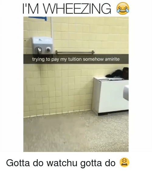 Funny, Amirite, and Wheezing: I'M WHEEZING  trying to pay my tuition somehow amirite Gotta do watchu gotta do 😩