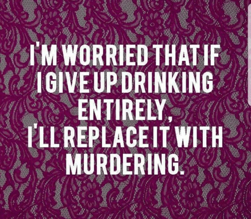 Dank, Drinking, and 🤖: I'M WORRIED THATIF  IGIVEUP DRINKING  ENTIRELY  PLL REPLACEIT WITH  MURDERING