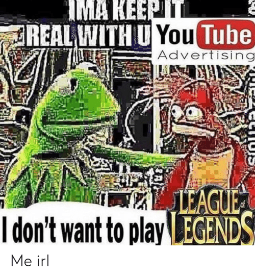 Tube, You Tube, and Irl: IMA KEEPTT  REAL WITH U You Tube)  Advertising  LEAGUE  Idon't want to play EGENDS Me irl