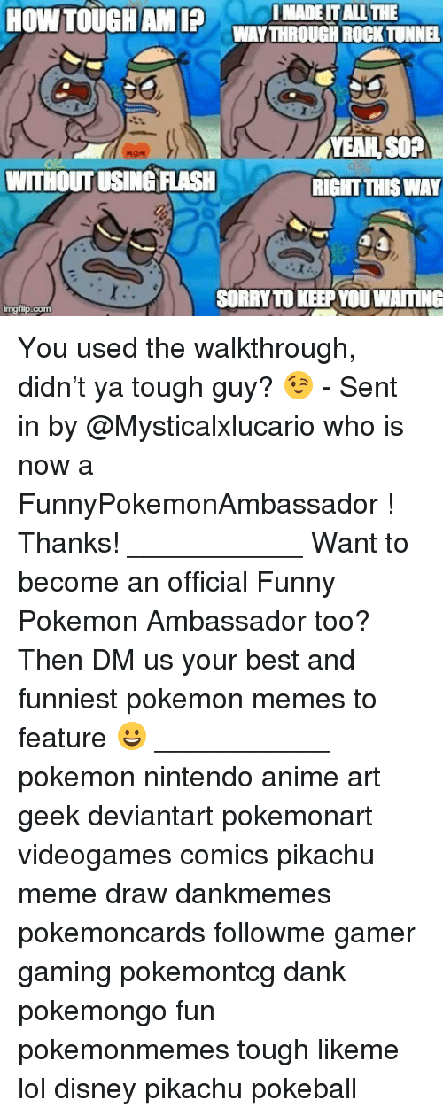 walkthrough: IMADEITALL THE  HOW TOUGH AMIP  WANTHROUGH ROCK TUNNEL  YEAH SOA  WITHOUTUSINGANSH  RIGHT THISWAY  SORRY TOKEEPYDUWAITING  imgflip. You used the walkthrough, didn't ya tough guy? 😉 - Sent in by @Mysticalxlucario who is now a FunnyPokemonAmbassador ! Thanks! ___________ Want to become an official Funny Pokemon Ambassador too? Then DM us your best and funniest pokemon memes to feature 😀 ___________ pokemon nintendo anime art geek deviantart pokemonart videogames comics pikachu meme draw dankmemes pokemoncards followme gamer gaming pokemontcg dank pokemongo fun pokemonmemes tough likeme lol disney pikachu pokeball