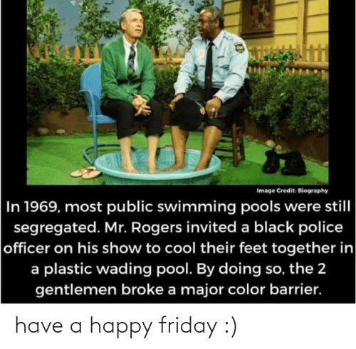 Happy: Image Credit: Biography  In 1969, most public swimming pools were still  segregated. Mr. Rogers invited a black police  officer on his show to cool their feet together in  a plastic wading pool. By doing so, the 2  gentlemen broke a major color barrier. have a happy friday :)