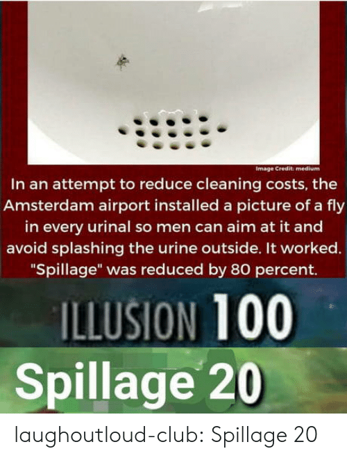 "urinal: Image Credit: medium  In an attempt to reduce cleaning costs, the  Amsterdam airport installed a picture of a fly  in every urinal so men can aim at it and  avoid splashing the urine outside. It worked.  ""Spillage"" was reduced by 80 percent.  ILLUSION 100  Spillage 20 laughoutloud-club:  Spillage 20"