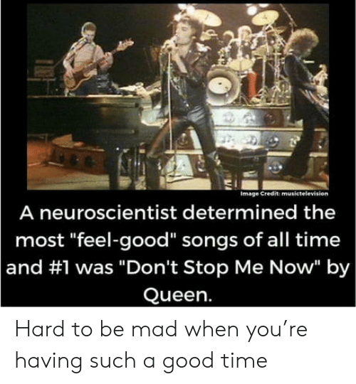 """Queen, Good, and Image: Image Credit musictelevision  A neuroscientist determined the  most """"feel-good"""" songs of all time  and #1 was """"Don't Stop Me Now"""" by  Queen. Hard to be mad when you're having such a good time"""