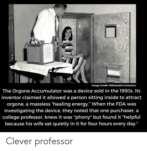 """noted: Image Credit: Wikimedia Commons  The Orgone Accumulator was a device sold in the 1950s. Its  inventor claimed it allowed a person sitting inside to attract  orgone, a massless """"healing energy."""" When the FDA was  investigating the device, they noted that one purchaser, a  college professor, knew it was """"phony"""" but found it """"helpful  because his wife sat quietly in it for four hours every day."""" Clever professor"""