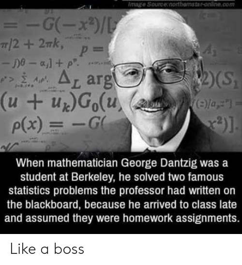 Blackboard: Image Source:northamstar-online.com  t ar  p(x)G  When mathematician George Dantzig was a  student at Berkeley, he solved two famous  statistics problems the professor had written on  the blackboard, because he arrived to class late  and assumed they were homework assignments. Like a boss