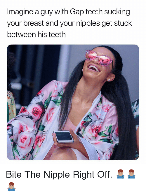 Dank Memes, Gap, and Teeth: Imagine a guy with Gap teeth sucking  your breast and your nipples get stuck  between his teeth Bite The Nipple Right Off. 🤷🏽‍♂️🤷🏽‍♂️🤷🏽‍♂️