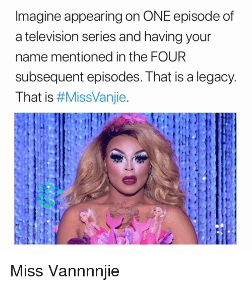 Subsequent: Imagine appearing on ONE episode of  a television series and having your  name mentioned in the FOUR  subsequent episodes. That is a legacy  That is Miss Vannnnjie