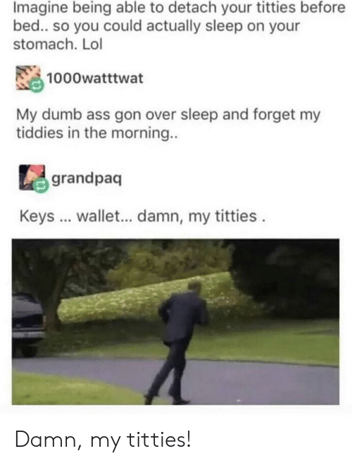 Ass, Dumb, and Lol: Imagine being able to detach your titties before  bed.. so you could actually sleep on your  stomach. Lol  1000watttwat  My dumb ass gon over sleep and forget my  tiddies in the morning..  grandpaq  Keys .. wallet... damn, my titties Damn, my titties!