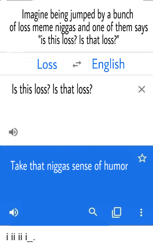 """Meme, English, and Jumped: Imagine being jumped by a bunch  of loss meme niggas and one of them says  is this loss? Is that loss?""""  Loss English  Is this loss? Is that loss?  Take that niggas sense of humor"""