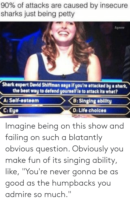 "imagine: Imagine being on this show and failing on such a blatantly obvious question. Obviously you make fun of its singing ability, like, ""You're never gonna be as good as the humpbacks you admire so much."""