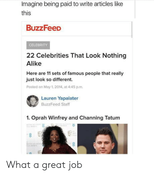 Oprah Winfrey: Imagine being paid to write articles like  this  BuzzFeeD  CELEBRITY  22 Celebrities That Look Nothing  Alike  Here are 11 sets of famous people that really  just look so different.  Posted on May 1. 2014, at 4:45 p.m.  Lauren Yapalater  BuzzFeed Staff  1. Oprah Winfrey and Channing Tatum  6. What a great job