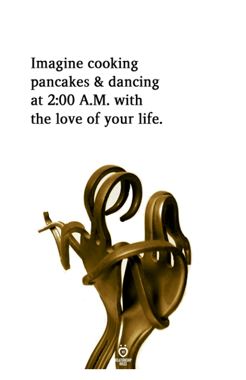 pancakes: Imagine cooking  pancakes & dancin;g  at 2:00 A.M. with  the love of your life.  ELATIONGHIP  SLES