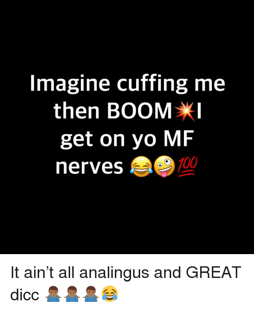 Anaconda, Yo, and Dank Memes: Imagine cuffing me  then BOOMX  get on yo MF  nerves  100 It ain't all analingus and GREAT dicc 🤷🏾♂️🤷🏾♂️🤷🏾♂️😂