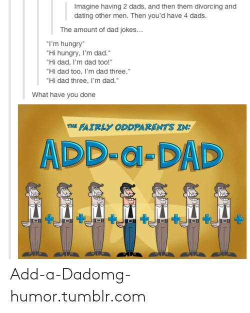 """The Fairly OddParents: Imagine having 2 dads, and then them divorcing and  dating other men. Then you'd have 4 dads.  The amount of dad jokes...  """"I'm hungry""""  """"Hi hungry, I'm dad.""""  """"Hi dad, I'm dad too!""""  """"Hi dad too, l'm dad three.""""  """"Hi dad three, I'm dad.""""  What have you done  THE FAIRLY ODDPARENTS IN:  ADD-a-DAD Add-a-Dadomg-humor.tumblr.com"""