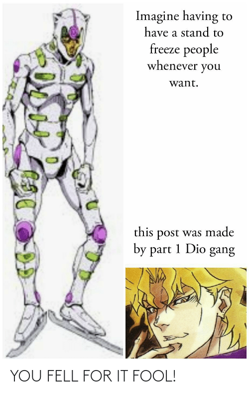 Gang, Dio, and Imagine: Imagine having to  have a stand to  freeze people  whenever you  want.  this post was made  by part 1 Dio gang YOU FELL FOR IT FOOL!