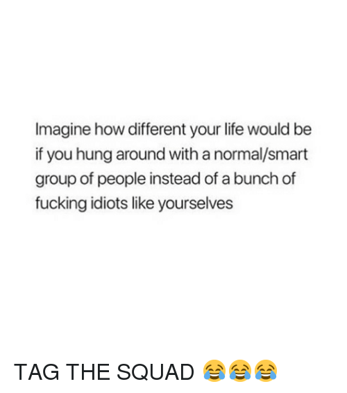 Fucking, Life, and Squad: Imagine how different your life would be  if you hung around with a normal/smart  group of people instead of a bunch of  fucking idiots like yourselves TAG THE SQUAD 😂😂😂