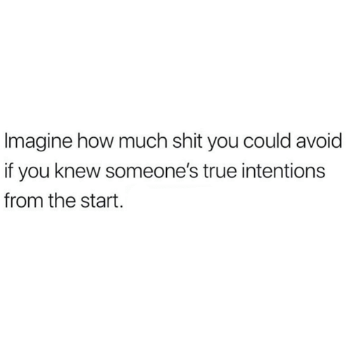 Relationships, Shit, and True: Imagine how much shit you could avoid  if you knew someone's true intentions  from the start.