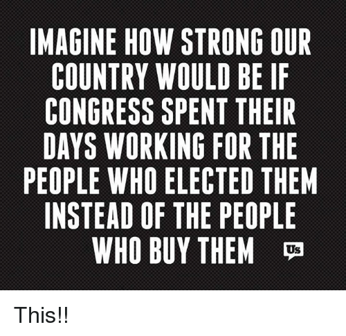 Memes, Strong, and 🤖: IMAGINE HOW STRONG OUR  COUNTRY WOULD BE IF  CONGRESS SPENT THEIR  DAYS WORKING FOR THE  PEOPLE WHO ELECTED THEM  INSTEAD OF THE PEOPLE  WHO BUY THEM  Us This!!