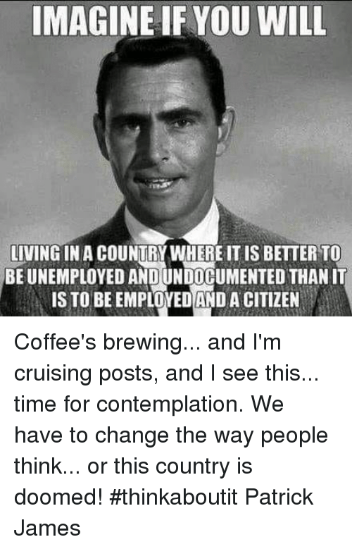 contemplation: IMAGINE IFYOU WILL  LIVING IN A COUNTRY WHERE IT IS BETTER TO  BE UNEMPLOYED AND UNDOCUMENTED THAN IT  IS TO BEEMPLOYEDAND A CITIZEN Coffee's brewing... and I'm cruising posts, and I see this... time for contemplation. We have to change the way people think... or this country is doomed! #thinkaboutit Patrick James