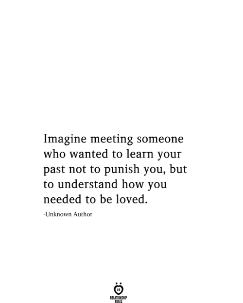 How, Wanted, and Who: Imagine meeting someone  who wanted to learn your  past not to punish you, but  to understand how you  needed to be loved.  -Unknown Author  RELATIONSHIP  RILES