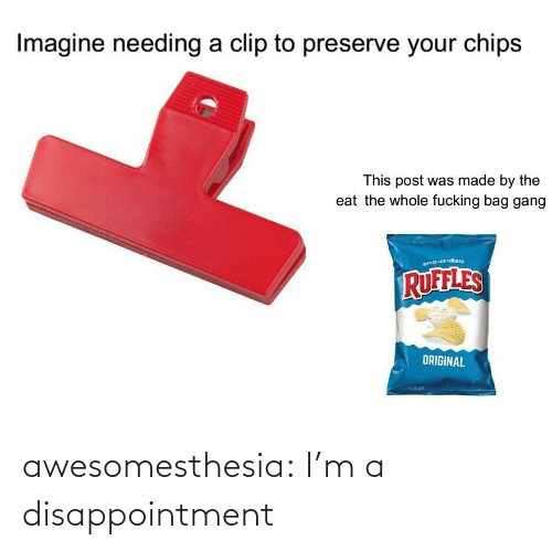 bag: Imagine needing a clip to preserve your chips  This post was made by the  eat the whole fucking bag gang  RUFFLES  ORIGINAL awesomesthesia:  I'm a disappointment