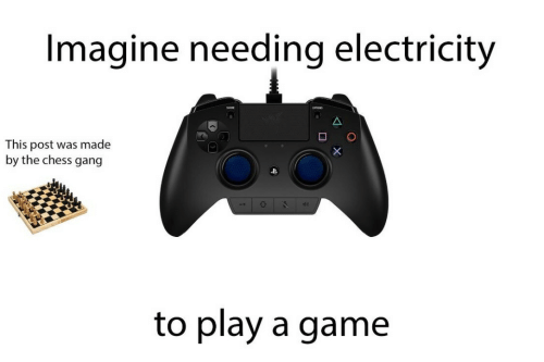 Play A Game: Imagine needing electricity  This post was made  by the chess gang  to play a game