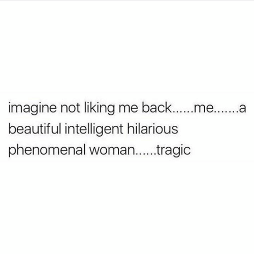 Beautiful, Phenomenal, and Relationships: imagine not liking me back...me....a  beautiful intelligent hilarious  phenomenal woman.. .ragic
