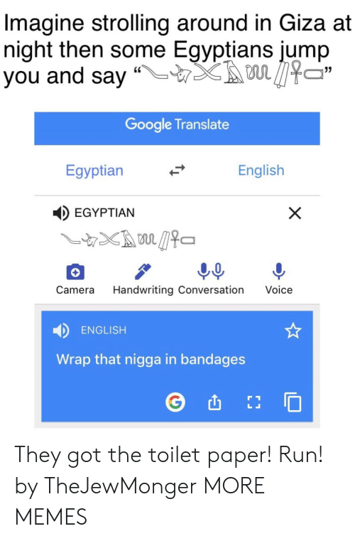"""Dank, Google, and Memes: Imagine strolling around in Giza at  night then some Egyptians jump  you and say """"LTX son见474  Google Translate  Egyptian  English  EGYPTIAN  Camera Handwriting Conversation Voice  ENGLISH  Wrap that nigga in bandages They got the toilet paper! Run! by TheJewMonger MORE MEMES"""