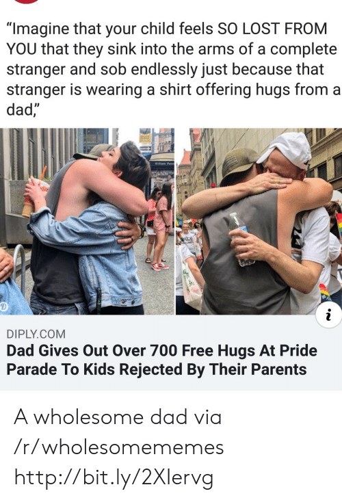 """free hugs: """"Imagine that your child feels SO LOST FROM  YOU that they sink into the arms of a complete  stranger and sob endlessly just because that  stranger is wearing a shirt offering hugs from a  dad,  Willam Penn  RDE  i  DIPLY.COM  Dad Gives Out Over 700 Free Hugs At Pride  Parade To Kids Rejected By Their Parents A wholesome dad via /r/wholesomememes http://bit.ly/2XIervg"""