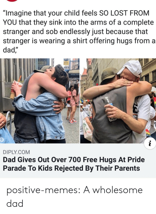 "Dad, Memes, and Parents: ""Imagine that your child feels SO LOST FROM  YOU that they sink into the arms of a complete  stranger and sob endlessly just because that  stranger is wearing a shirt offering hugs from a  dad,  Willam Penn  RDE  i  DIPLY.COM  Dad Gives Out Over 700 Free Hugs At Pride  Parade To Kids Rejected By Their Parents positive-memes: A wholesome dad"