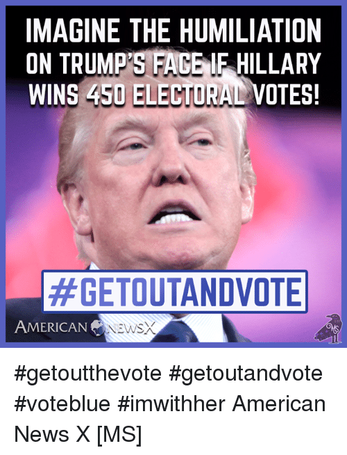 Memes, News, and American: IMAGINE THE HUMILIATION  ON TRUMP'S FACE IE HILLARY  WINS 450 ELECTORA  #GETOUTANDVOTE  AMERICAN  NEWS #getoutthevote #getoutandvote #voteblue #imwithher American News X [MS]
