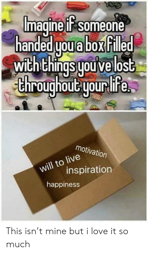 Love, Lost, and Happiness: Imagine uif someone  handed uoabox filled  with things uouive lost  chroughout yourlife  motivation  ill to  wilinspiration  happiness This isn't mine but i love it so much