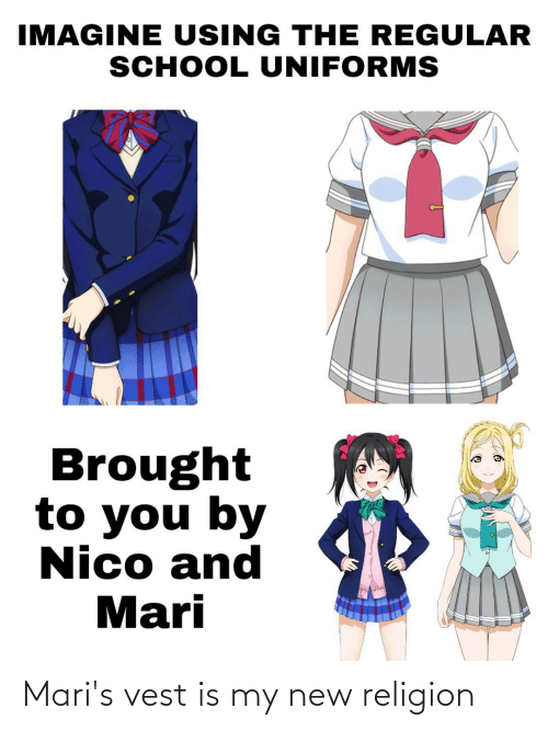 School, Religion, and Nico: IMAGINE USING THE REGULAR  SCHOOL UNIFORMS  Brought  to you by  Nico and  Mari Mari's vest is my new religion