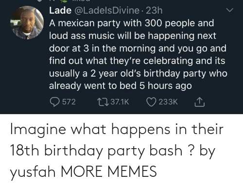 Party: Imagine what happens in their 18th birthday party bash ? by yusfah MORE MEMES