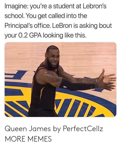 Dank, Memes, and School: Imagine: you're a student at Lebron's  school. You get called into the  Principal's office. LeBron is asking bout  your 0.2 GPA looking like this. Queen James by PerfectCellz MORE MEMES